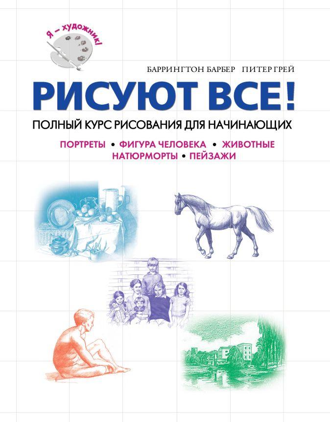 Питер Г., Барбер Б. - Рисуют все! Полный курс рисования для начинающих обложка книги
