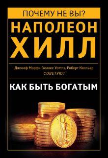 Как быть богатым. Советуют Наполеон Хилл, Джозеф Мэрфи, Уоллес Уоттлз, Роберт Колльер (сборник)