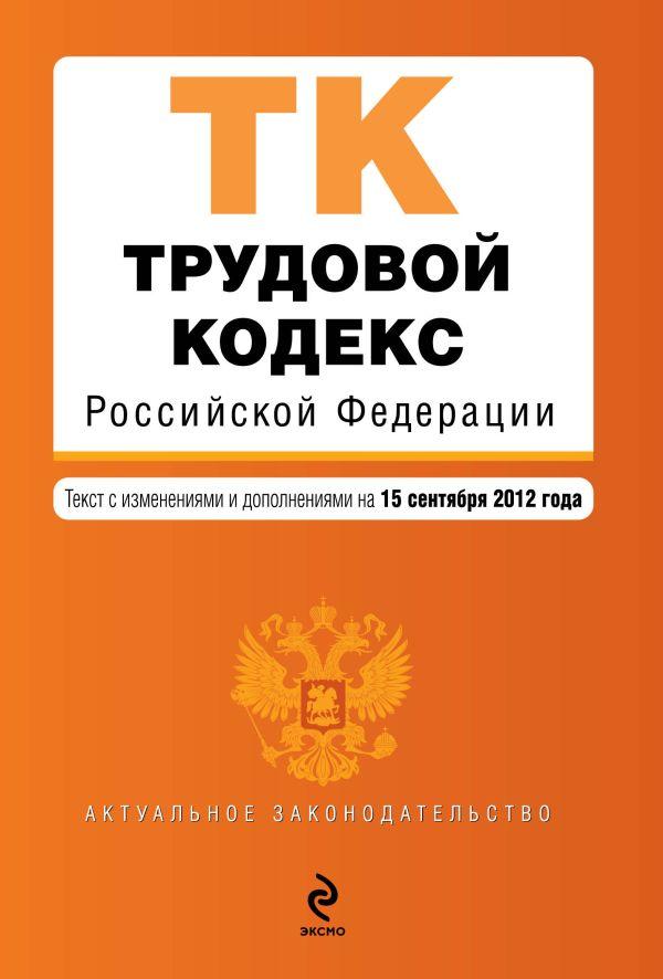 Трудовой кодекс Российской Федерации : текст с изм. и доп. на 15 сентября 2012 г.