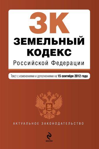 Земельный кодекс Российской Федерации : текст с изм. и доп. на 15 сентября 2012 г.