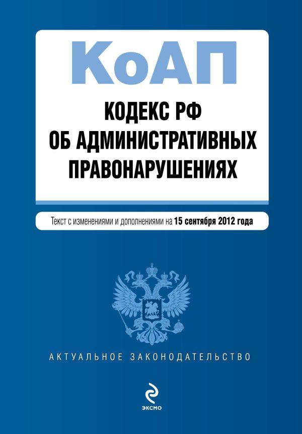 Кодекс Российской Федерации об административных правонарушениях : текст с изм. и доп. на 15 сентября 2012 г.
