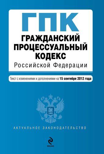 Гражданский процессуальный кодекс Российской Федерации : текст с изм. и доп. на 15 сентября 2012 г.