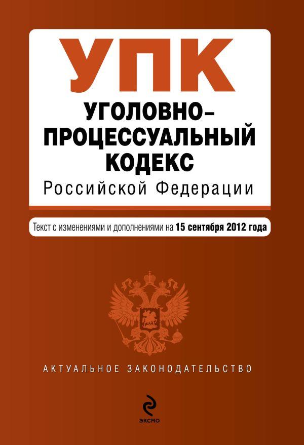 Уголовно-процессуальный кодекс Российской Федерации : текст с изм. и доп. на 15 сентября 2012 г.
