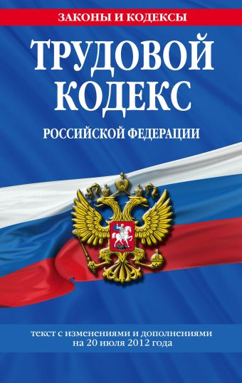 Трудовой кодекс Российской Федерации: текст с изм. и доп. на 20 июля 2012 г.