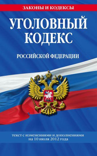 Уголовный кодекс Российской Федерации : текст с изм. и доп. на 10 июля 2012 г.
