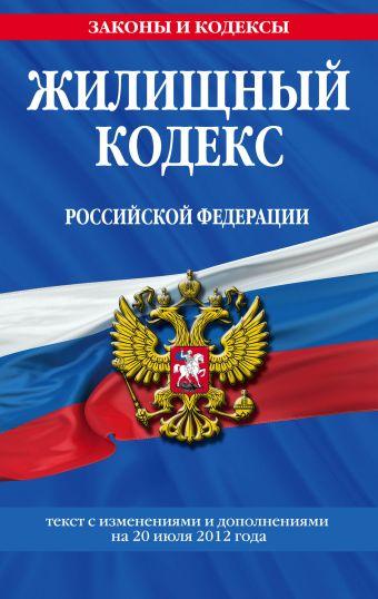 Жилищный кодекс Российской Федерации : текст с изм. и доп. на 20 июля 2012 г.