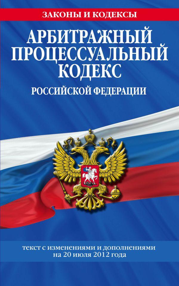 Арбитражный процессуальный кодекс Российской Федерации : текст с изм. и доп. на 20 июля 2012 г.