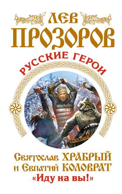 Русские герои. Святослав Храбрый и Евпатий Коловрат. «Иду на вы!» - фото 1