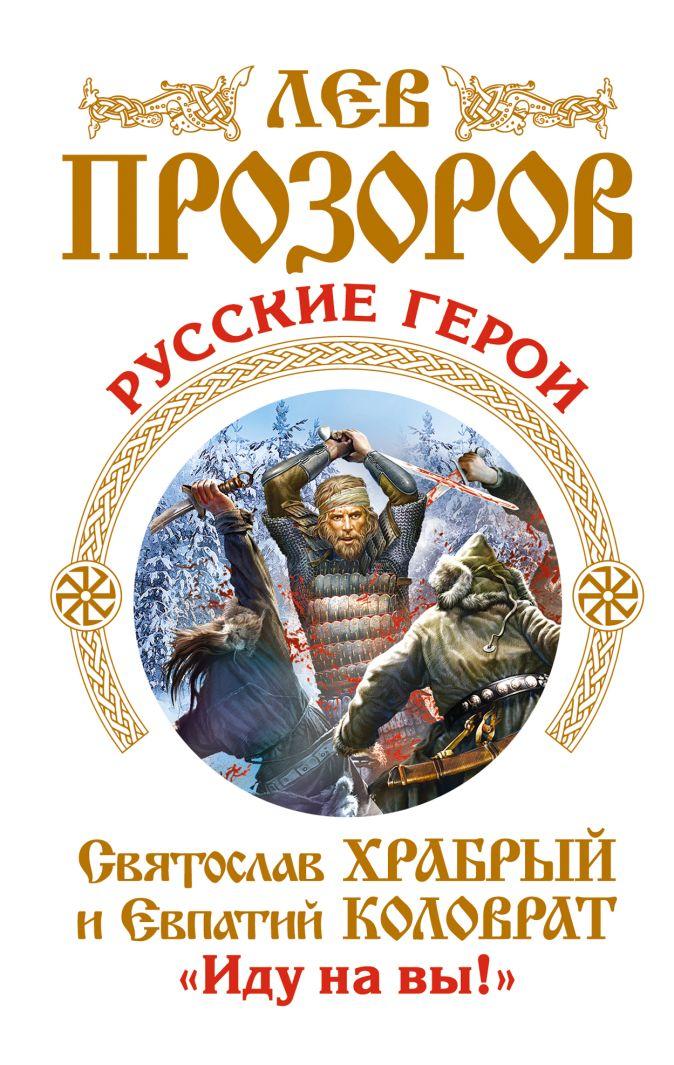Русские герои. Святослав Храбрый и Евпатий Коловрат. «Иду на вы!» Прозоров Л.Р.