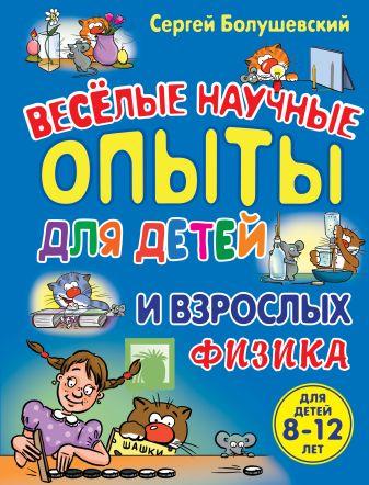 Сергей Болушевский - Физика. Веселые научные опыты для детей и взрослых обложка книги