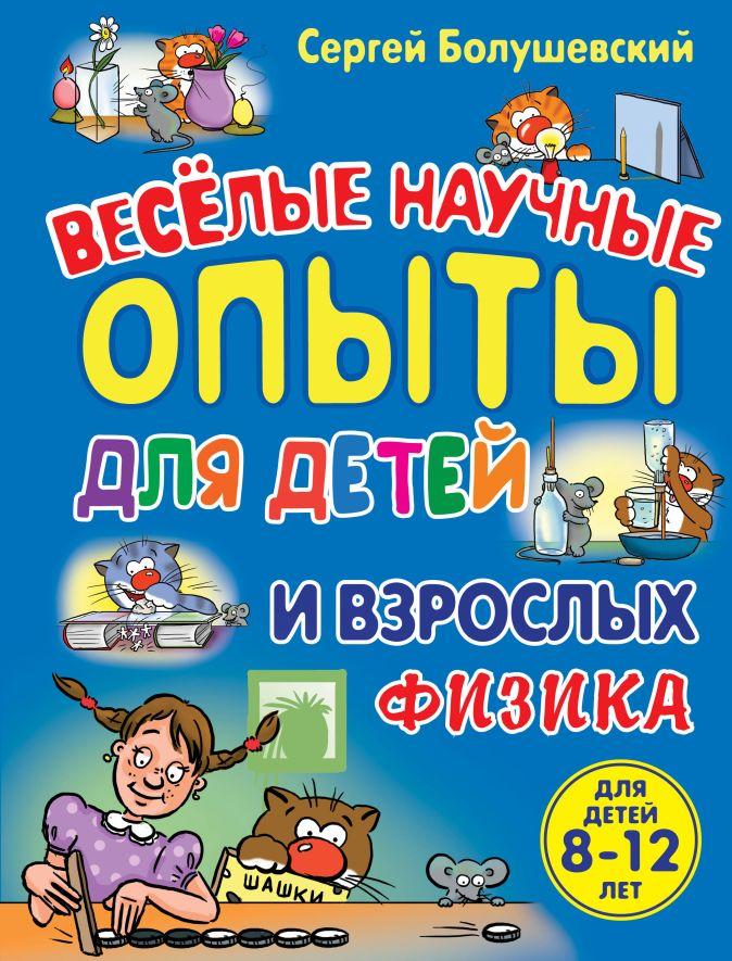 Физика. Веселые научные опыты для детей и взрослых Сергей Болушевский