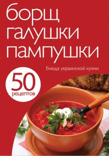 50 рецептов. Борщ, галушки, пампушки. Блюда украинской кухни