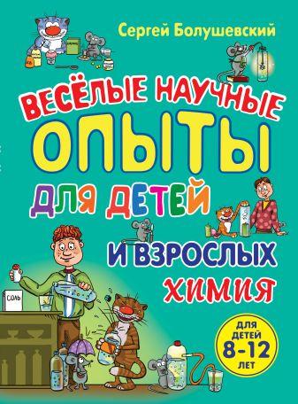 Сергей Болушевский - Химия. Веселые научные опыты для детей и взрослых обложка книги