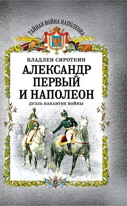 Александр Первый и Наполеон. Дуэль накануне войны - фото 1