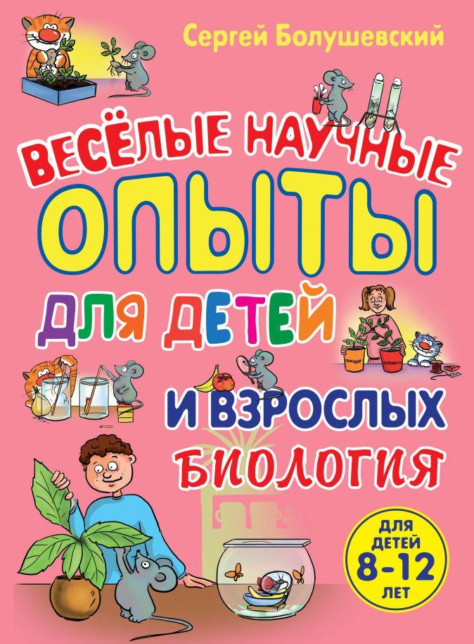 Сергей Болушевский - Биология. Веселые научные опыты для детей и взрослых обложка книги