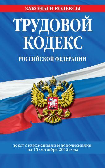 Трудовой кодекс Российской Федерации: текст с изм. и доп. на 15 сентября 2012 г.