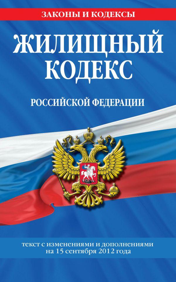 Жилищный кодекс Российской Федерации : текст с изм. и доп. на 15 сентября 2012 г.