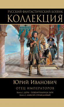 Отец императоров: Книга 1. Дочь - повелительница Зари. Книга 2. Алексей Справедливый