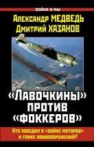 Медведь А.Н., Хазанов Д.Б. - «Лавочкины» против «фоккеров». Кто победил в «войне моторов» и гонке авиавооружений?' обложка книги