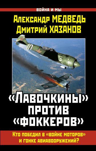 Медведь А.Н., Хазанов Д.Б. - «Лавочкины» против «фоккеров». Кто победил в «войне моторов» и гонке авиавооружений? обложка книги