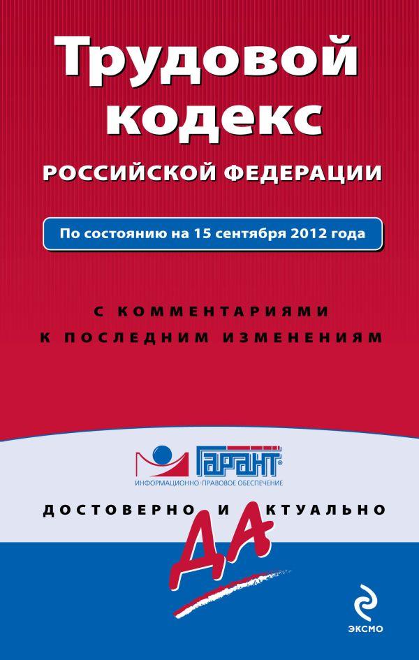 Трудовой кодекс Российской Федерации. По состоянию на 15 сентября 2012 года. С комментариями к последним изменениям