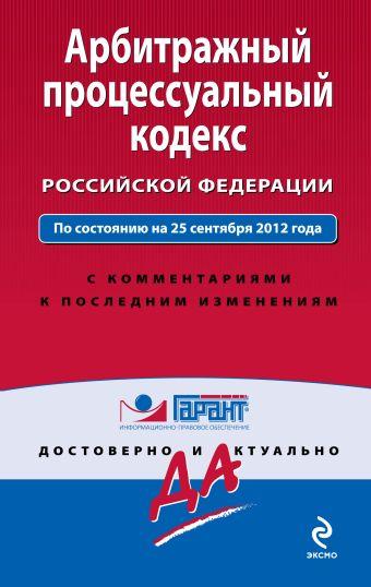 Арбитражный процессуальный кодекс Российской Федерации. По состоянию на 25 сентября 2012 года. С комментариями к последним изменениям