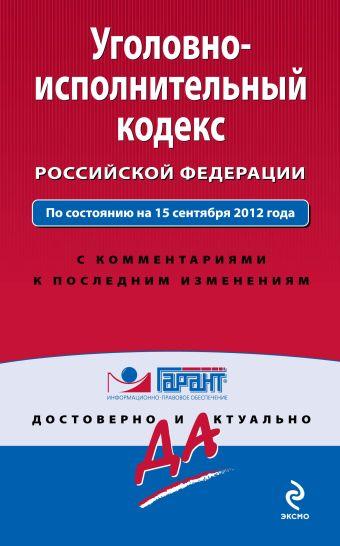 Уголовно-исполнительный кодекс Российской Федерации. По состоянию на 15 сентября 2012 года. С комментариями к последним изменениям