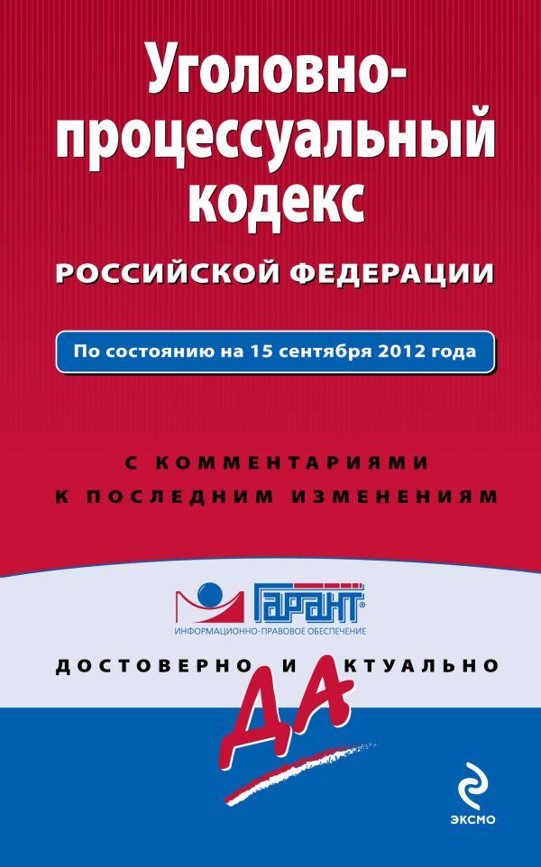 Уголовно-процессуальный кодекс Российской Федерации. По состоянию на 15 сентября 2012 года. С комментариями к последним изменениям