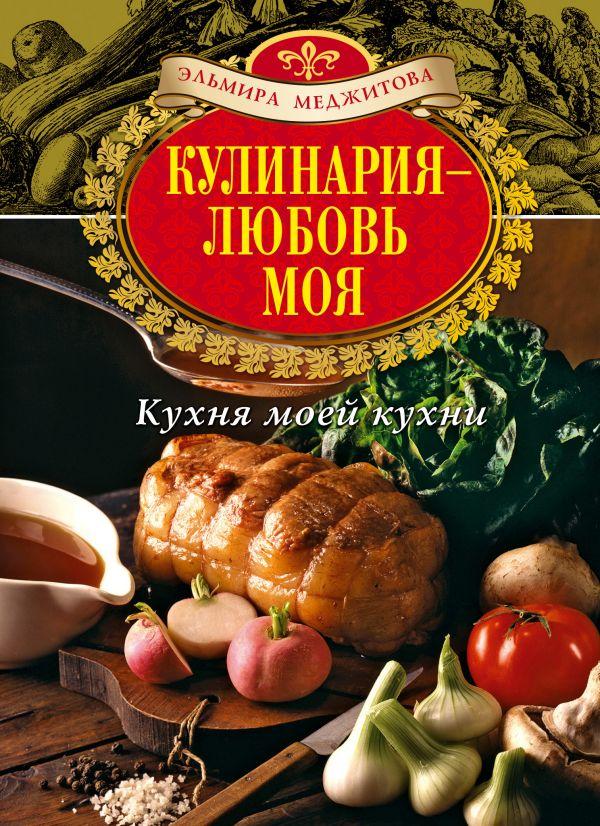 Кулинария - любовь моя. Кухня моей кухни Меджитова Э.Д.