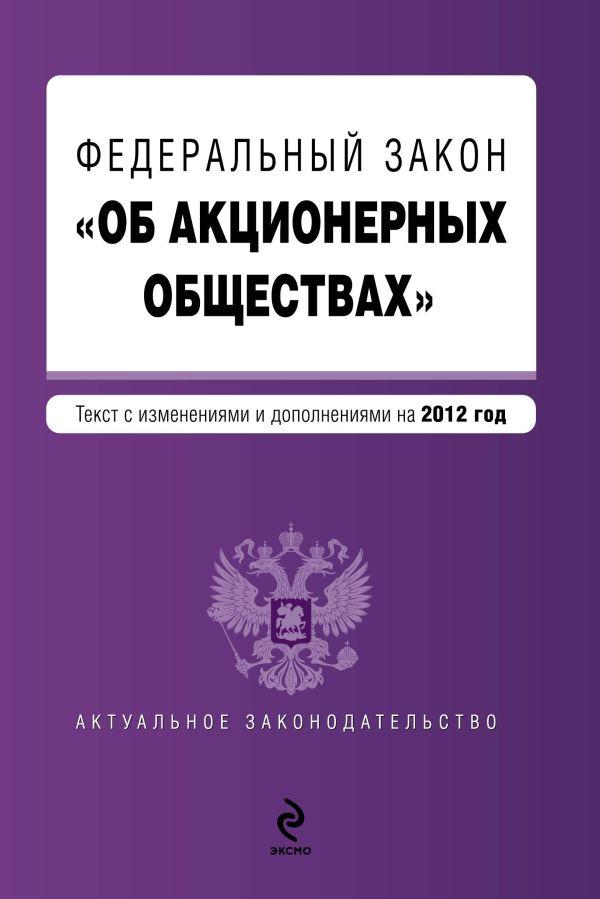 """Федеральный закон """"Об акционерных обществах"""" : текст с изменениями и дополнениями на 2012 год"""