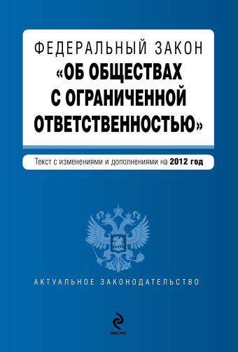 """Федеральный закон """"Об обществах с ограниченной ответственностью"""" : текст с изменениями и дополнениями на 2012 год"""