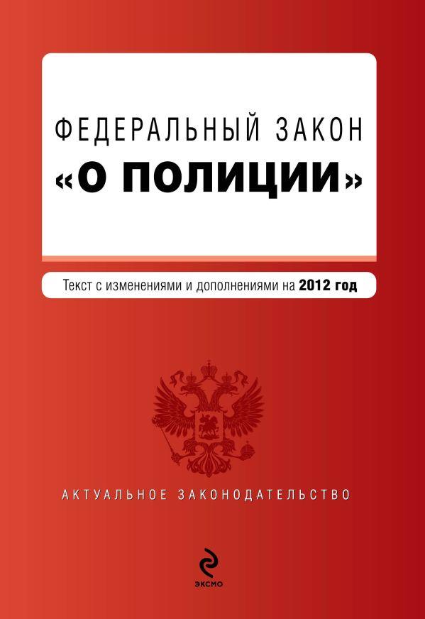 """Федеральный закон """"О полиции"""". Текст с изменениями и дополнениями на 2012 г."""