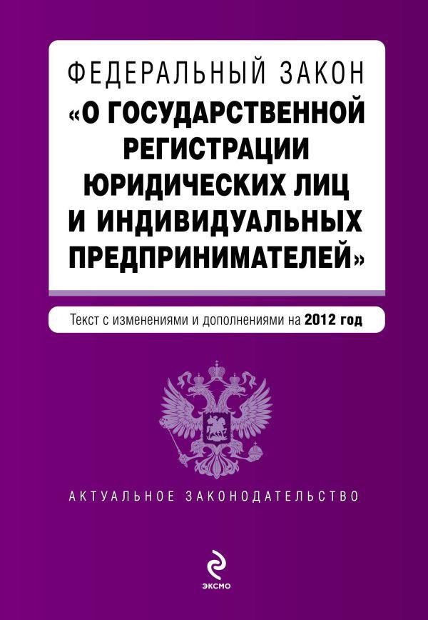 """Федеральный закон """"О государственной регистрации юридических лиц и индивидуальных предпринимателей"""". Текст с изменениями и дополнениями на 2012 г."""