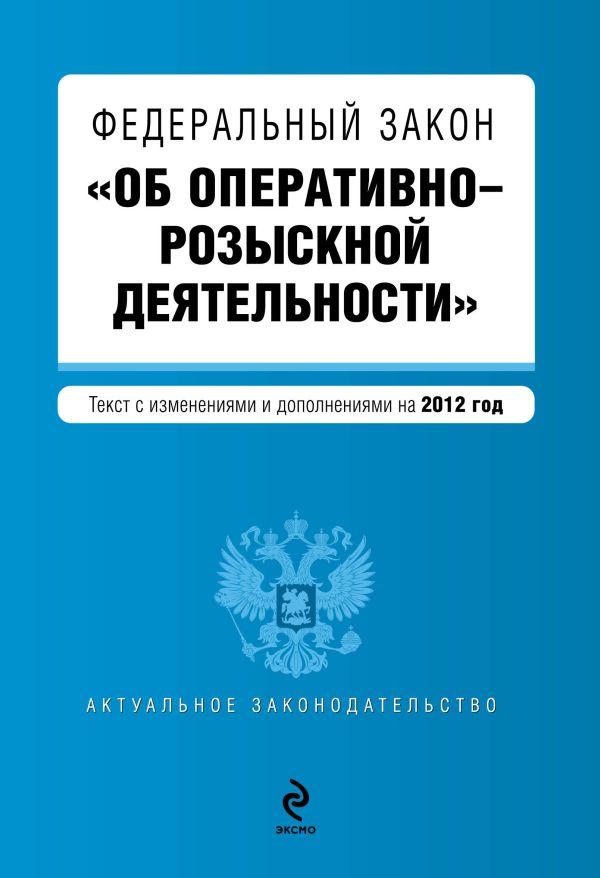 """Федеральный закон """"Об оперативно-розыскной деятельности"""". Текст с изменениями и дополнениями на 2012 г."""