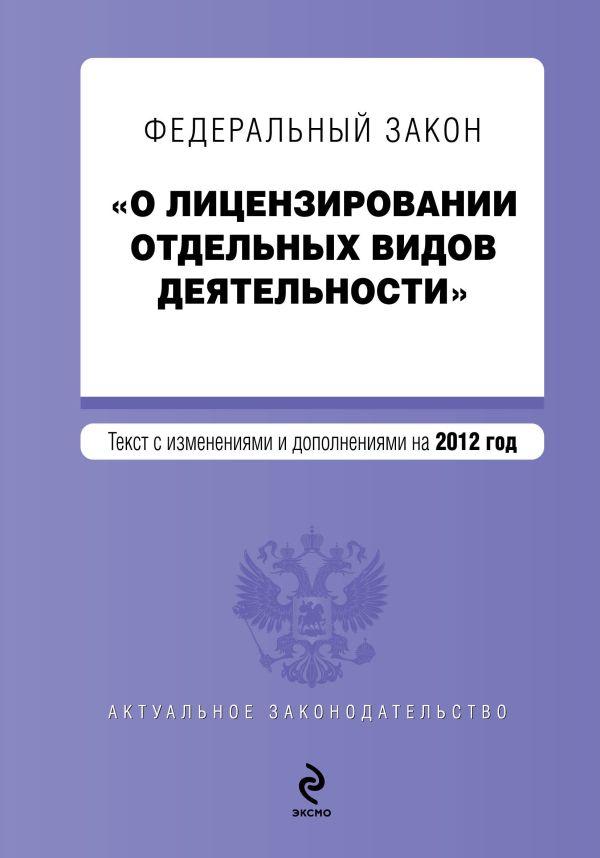 """Федеральный закон """"О лицензировании отдельных видов деятельности"""". Текст с изменениями и дополнениями на 2012 г."""