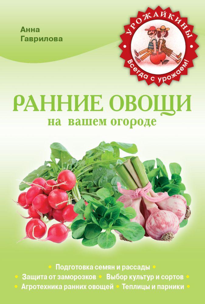 Гаврилова А.С. - Ранние овощи на вашем огороде (Урожайкины. Всегда с урожаем обложка книги