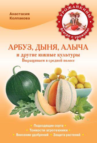 Колпакова А.В. - Арбуз, дыня, алыча и другие южные культуры. Выращиваем в cредней полосе обложка книги