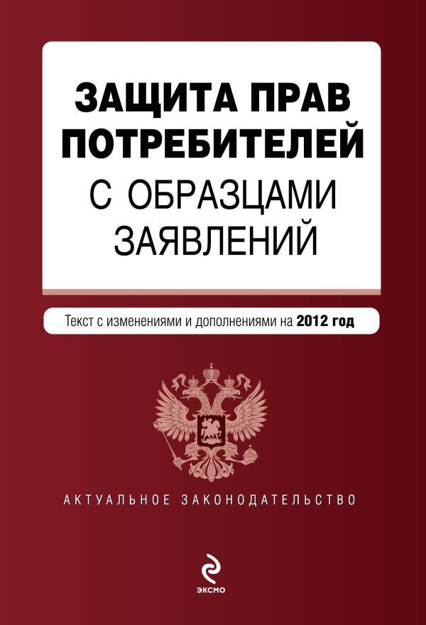 Защита прав потребителей с образцами заявлений: текст с изм. и доп. на 2012 г.