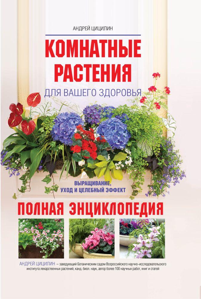 Цицилин А.Н. - Комнатные растения для вашего здоровья: выращивание, уход и целебный эффект: полная энциклопедия обложка книги