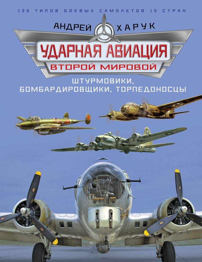 Ударная авиация Второй Мировой – штурмовики, бомбардировщики, торпедоносцы Харук А.И.