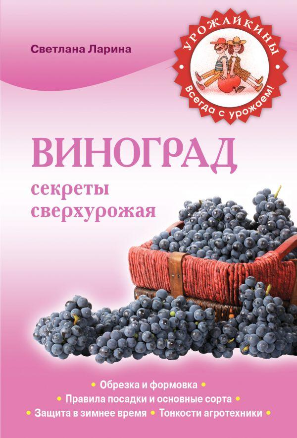 Виноград. Секреты сверхурожая Ларина С.А.