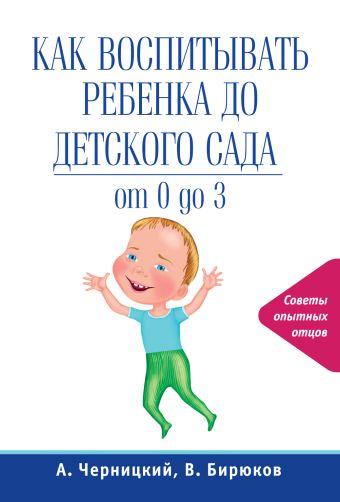 Как воспитывать ребенка до детского сада Бирюков В., Черницкий А.