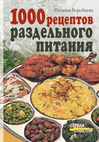 1000 рецептов раздельного питания. Воробьева Н.В. Воробьева Н.В.
