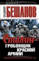 Бешанов В.В. - Сталин – гробовщик Красной Армии. Главный виновник Катастрофы 1941' обложка книги