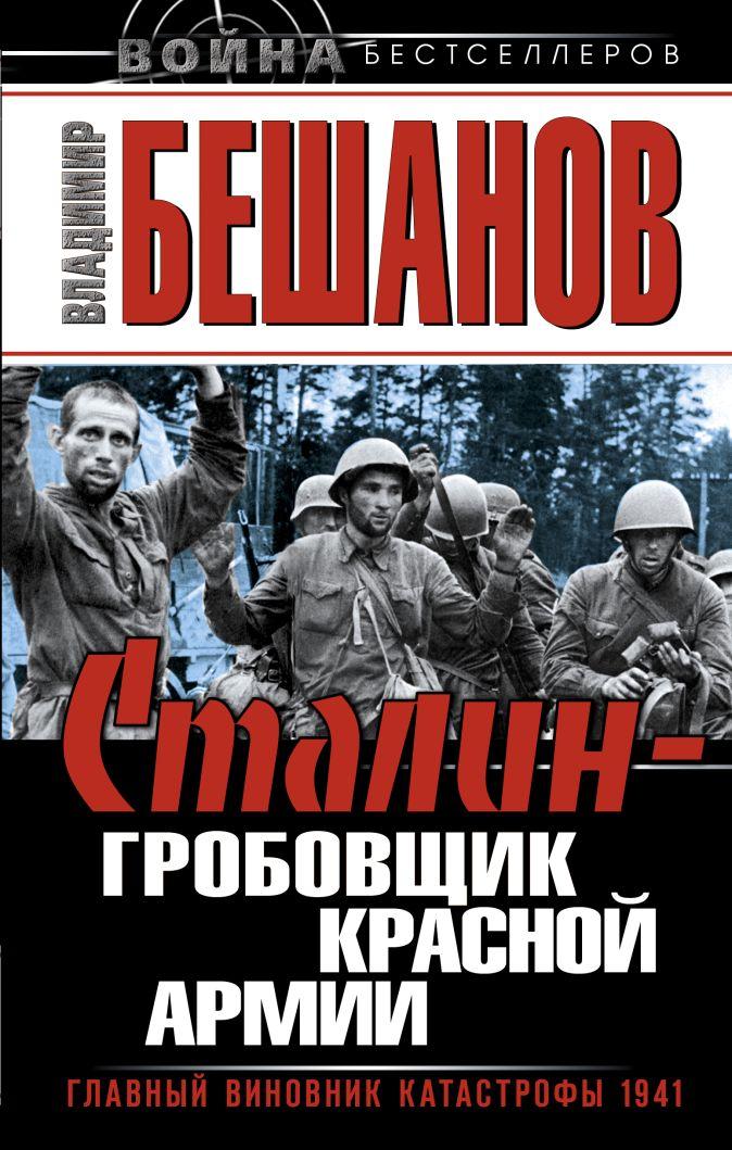 Бешанов В.В. - Сталин – гробовщик Красной Армии. Главный виновник Катастрофы 1941 обложка книги