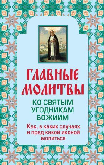 Главные молитвы ко святым угодникам Божиим. Как, в каких случаях и пред какой иконой молиться