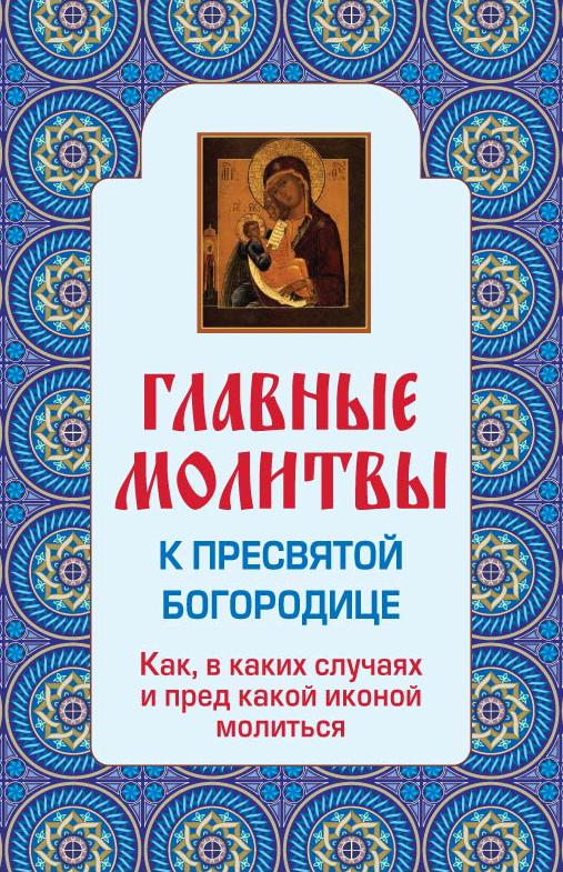 Главные молитвы к Пресвятой Богородице. Как, в каких случаях и пред какой иконой молиться (обложка) ISBN: 978-5-699-60040-3