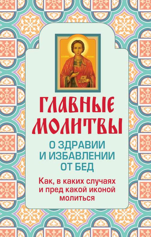 Главные молитвы о здравии и избавлении от бед. Как, в каких случаях и пред какой иконой молиться
