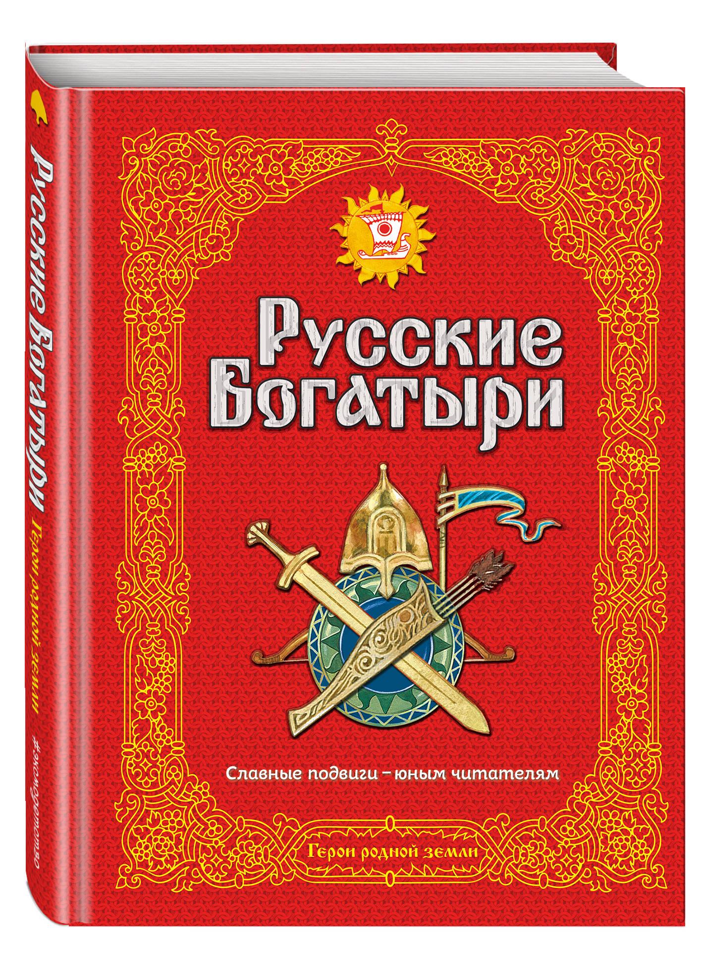 Русские богатыри. Славные подвиги - юным читателям эксмо предания руси сказания о богатырях