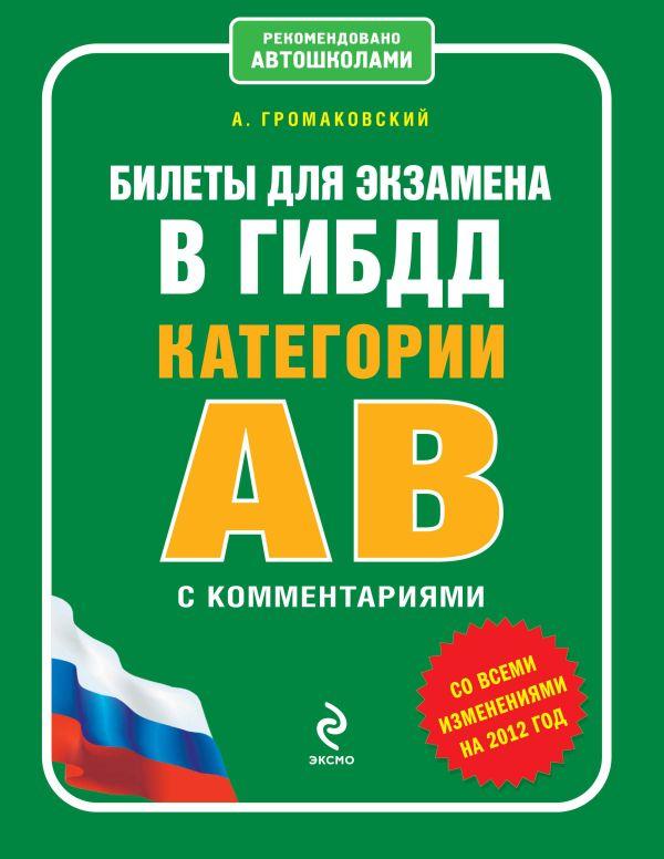 Билеты для экзамена в ГИБДД категории А и В с комментариями (со всеми изменениями на 2012 год) Громаковский А.А.